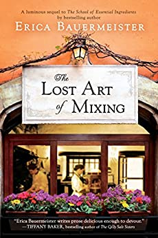 The Lost Art of Mixing (A School of Essential Ingredients Novel) by [Erica Bauermeister]