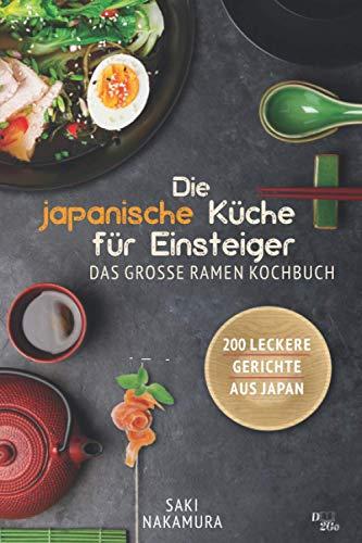 Die japanische Küche für Einsteiger: Das große Spezialiätenkochbuch - 200 leckere Rezepte aus Japan (Ramen, Sushi, Reis, weitere Spezialiäten und Geschichte)!