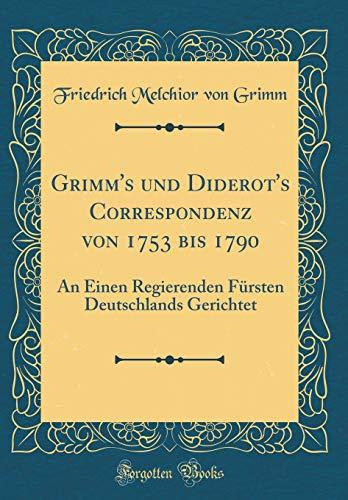 Grimm's und Diderot's Correspondenz von 1753 bis 1790: An Einen Regierenden Fürsten Deutschlands Gerichtet (Classic Reprint)