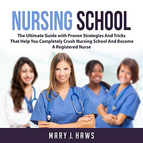 Nursing School: The Ultimate Guide with Proven Strategies and Tricks That Help You Completely Crush Nursing School and Become a Registered Nurse audiobook cover art