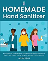 Homemade Hand Sanitizer: How to Make DIY Antibacterial and Antiviral Sanitizers with Natural Essential Oils to Protect Yourself, Your Family Against and make a Germ-free Home