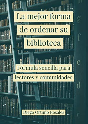La mejor forma de ordenar su biblioteca: Fórmula sencilla para lectores y comunidades (Spanish Edition)