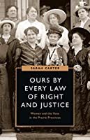 Ours by Every Law of Right and Justice: Women and the Vote in the Prairie Provinces (Women's Suffrage and the Struggle for Democracy)