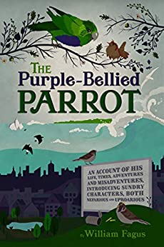 The Purple-Bellied Parrot: An account of His life, times, adventures and misadventures, introducing sundry Characters, both Nefarious and Uproarious by [William Fagus]