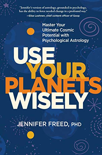 Freed, J: Use Your Planets Wisely: Master Your Ultimate Cosmic Potential With Psychological Astrology
