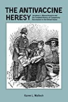 The Antivaccine Heresy: Jacobson v. Massachusetts and the Troubled History of Compulsory Vaccination in the United States (Rochester Studies in Medical History)