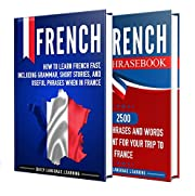 French: Your Ultimate Guide to Learning French Fast, Including Grammar, Short Stories, and Over 2500 Useful Phrases to Use in France