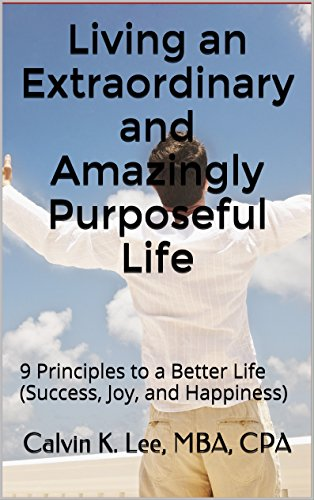 Living an Extraordinary and Amazingly Purposeful Life: 9 Principles to a Better Life (Success, Joy, and Happiness) (English Edition)