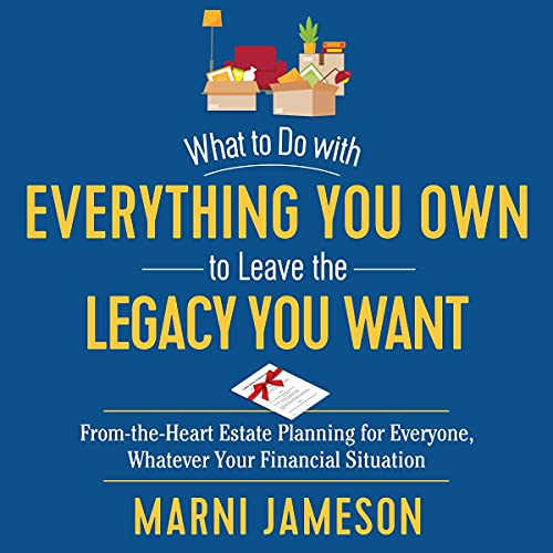 What to Do with Everything You Own to Leave the Legacy You Want: From-the-Heart Estate Planning for Everyone, Whatever Yo...