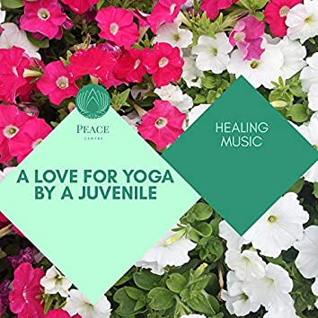 A Love For Yoga By A Juvenile - Healing Music