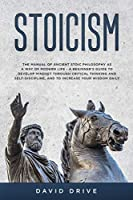 Stoicism: The Manual of Ancient Stoic Philosophy as a Way of Modern Life - A Beginner's Guide to Develop Mindset Through Critical Thinking and Self-Discipline, and to Increase Your Wisdom Daily