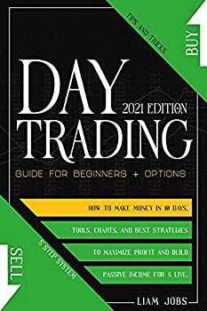DAY TRADING  2021 Edition   Guide for Beginners + Options  How To Make Money In 10 Days  Tips And Tricks Tools And Best Strategies To Maximize Profit And Build Passive Income For A Live