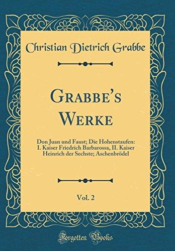 Grabbe's Werke, Vol. 2: Don Juan und Faust; Die Hohenstaufen: I. Kaiser Friedrich Barbarossa, II. Kaiser Heinrich der Sechste; Aschenbrödel (Classic Reprint)
