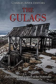 The Gulags: The History and Legacy of the Notorious Soviet Labor Camps by [Charles River Editors]