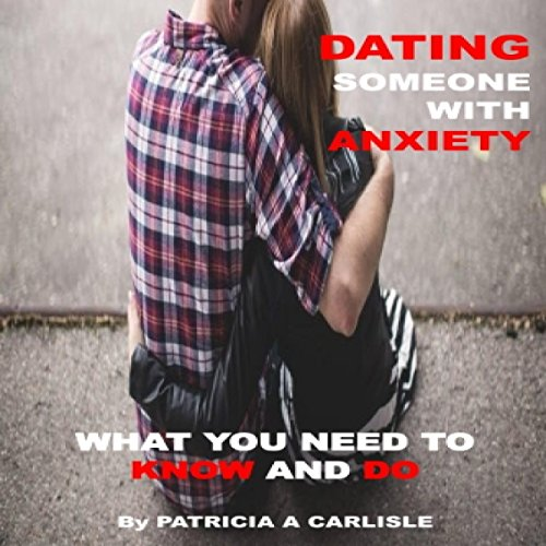 Dating Someone with Anxiety: What You Need to Know and Do audiobook cover art