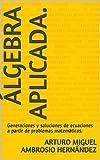 Álgebra Aplicada.: Generaciones y soluciones de ecuaciones a partir de problemas matemáticos.