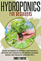 Hydroponics for Beginners: Discover the Advantages of Hydroponics & How to Develop an Unexpensive Solid System with the Right Knowledge and Suitable Materials. Build your healthy garden now! (part 1)