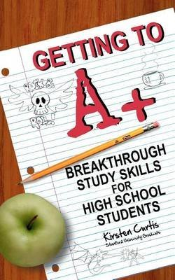 [Getting to a +: Breakthrough Study Skills for High School Students] (By: Kirsten Curtis) [published: July, 2011]
