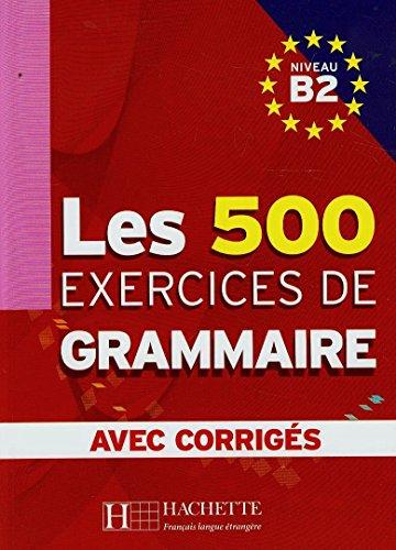 Les 500 exercices. Grammaire. B2. Livre de l'élève. Avec corrigés integrés. Per le Scuole superiori [Lingua francese]: Les 500 Exercices de Grammaire B2 - Livre + corrigés intégrés