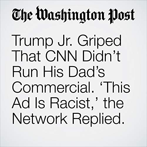 Trump Jr. Griped That CNN Didn't Run His Dad's Commercial. 'This Ad Is Racist,' the Network Replied. audiobook cover art