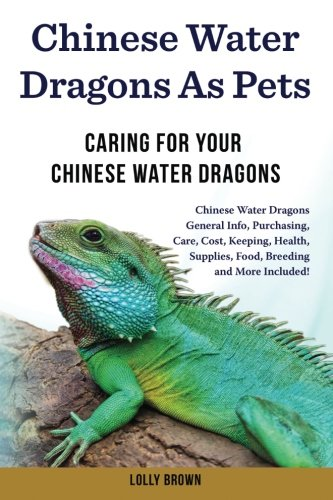Chinese Water Dragons as Pets: Chinese Water Dragons General Info, Purchasing, Care, Cost, Keeping, Health, Supplies, Food, Breeding and More Included! Caring For Your Chinese Water Dragons