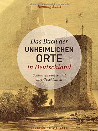 Das Buch der unheimlichen Orte in Deutschland: Schaurige Plätze und ihre Geschichten