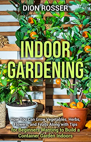 Indoor Gardening: How You Can Grow Vegetables, Herbs, Flowers, and Fruits Along with Tips for Beginners Wanting to Build a Container Garden Indoors (English Edition)