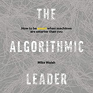 The Algorithmic Leader     How to Be Smart When Machines Are Smarter Than You              Written by:                                                                                                                                 Mike Walsh                               Narrated by:                                                                                                                                 Mike Walsh                      Length: 6 hrs and 56 mins     1 rating     Overall 5.0