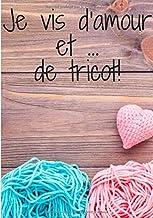 Je vis d'amour et de tricot: L'amour du tricot est infaillible, ce cahier vous comblera de bonheur!