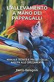 L'allevamento a mano dei pappagalli: Manuale tecnico e pratico dalla nascita allo svezzamento