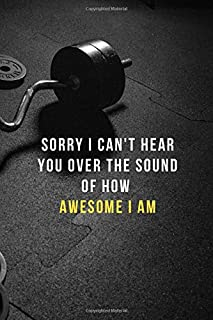 Sorry i can't hear you over the sound of how awesome i am: Lined Notebook Workout Routine For Men, Workout Plans For Women Training Logbook Gifts For Weightlifters & Gym Rat Gifts