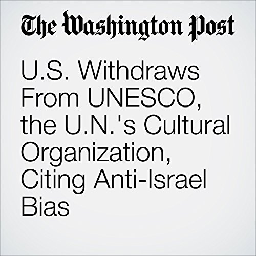 U.S. Withdraws From UNESCO, the U.N.'s Cultural Organization, Citing Anti-Israel Bias copertina
