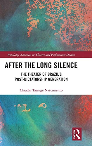 After the Long Silence: The Theater of Brazil's Post-Dictatorship Generation (Routledge Advances in Theatre & Performance Studies)