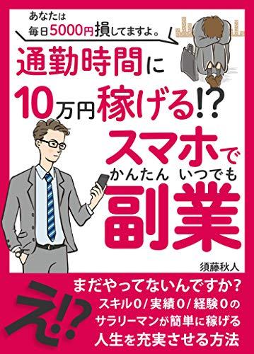 【2020年最新版】あなたは毎日5000円損してますよ。通勤時間に10万円稼げる!?スマホでかんたんいつでも副業: 【有料級ノウハウプレゼント】
