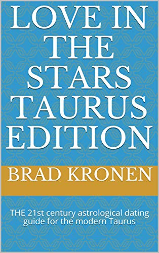 Love in the Stars Taurus Edition: THE 21st century astrological dating guide for the modern Taurus by [Brad Kronen]