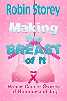 Making The Breast Of It: Breast Cancer Stories of Humour and Joy by [Robin Storey]