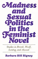 Madness and Sexual Politics in the Feminist Novel: Studies in Bronte, Woolf, Lessing, and Atwood
