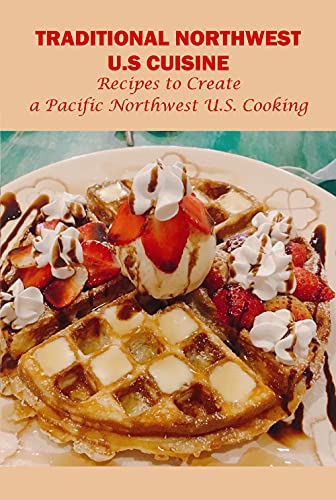 Traditional Northwest U.S Cuisine: Recipes to Create a Pacific Northwest U.S. Cooking: Northwest U.S Cuisine (English Edition)