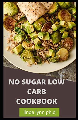NO SUGAR LOW CARB COOKBOOK: PREFECT GUIDE PLUS DELICIOUS RECIPES OF NO SUGAR LOW CARB COOKBOOK FOR HEALTHY LIVING