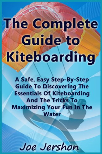 The Complete Guide to Kiteboarding: A Safe, Easy, Step-by-Step Guide to Discovering the Essentials of Kiteboarding and Kitesurfing