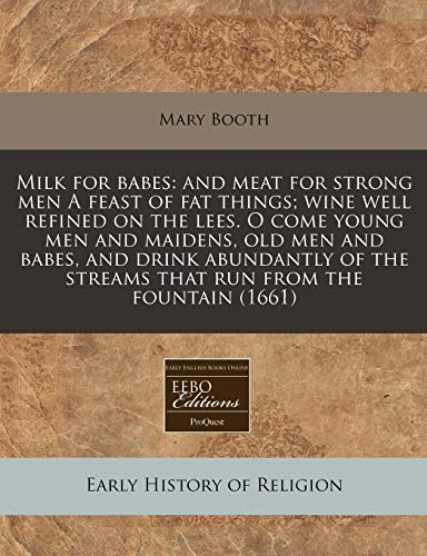 Milk for Babes: And Meat for Strong Men a Feast of Fat Things; Wine Well Refined on the Lees. O Come Young Men and Maidens, Old Men and Babes, and ... the Streams That Run from the Fountain (1661)