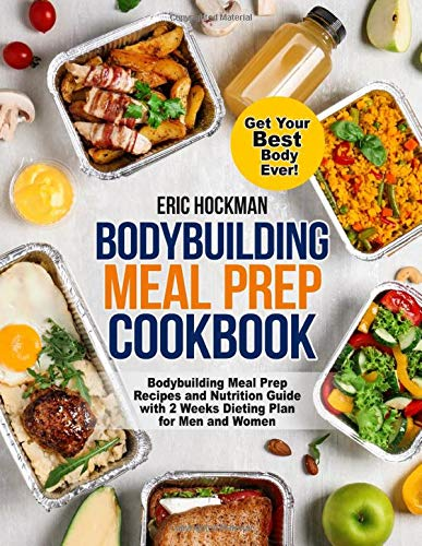 Bodybuilding Meal Prep Cookbook: Bodybuilding Meal Prep Recipes and Nutrition Guide with 2 Weeks Dieting Plan for Men and Women. Get Your Best Body Ever! Healthy Meal Planning for Beginners