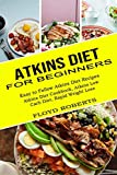 Atkins Diet for Beginners: Atkins Diet Cookbook, Atkins Low Carb Diet, Rapid Weight Loss (Easy to Follow Atkins Diet Recipes)