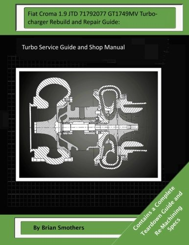 Fiat Croma 1.9 JTD 71792077 GT1749MV Turbocharger Rebuild and Repair Guide:: Turbo Service Guide and Shop Manual