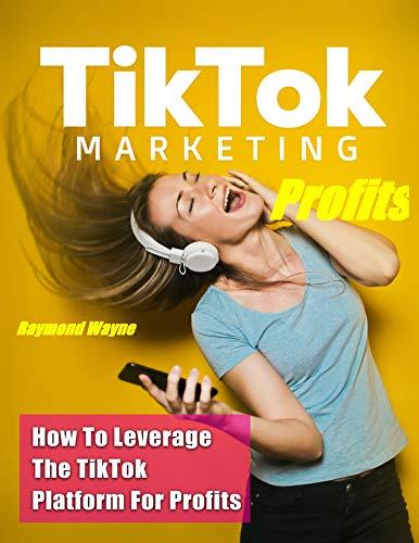 TikTok Marketing Profits : How To Leverage The TikTok Platforms For Profits (English Edition)