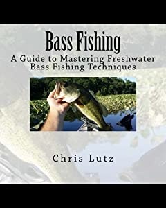Bass Fishing: A Guide to Mastering Freshwater Bass Fishing Techniques