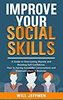 Improve your Social Skills: A Guide to Overcoming Shyness and Boosting Self Confidence. How to Having Successful Conversations and Communications in Business