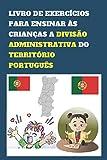 LIVRO DE EXERCÍCIOS PARA ENSINAR ÀS CRIANÇAS A DIVISÃO ADMINISTRATIVA DO TERRITÓRIO PORTUGUÊS: Apresente aos seus filhos o conhecimento do país desde ... ensine aos seus filhos as cidades de Portugal
