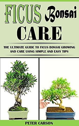 FICUS BONSAI CARE: The Ultimate Guide To Ficus Bonsai Growing And Care Using Simple And Easy Tips (English Edition)