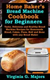 Home Baker's Bread Machine Cookbook for Beginners: Tasty, Delicious and Healthy Bread Machine Recipes for Homemade Bread, Cakes, Pizza, Roll and Buns with any Bread Maker